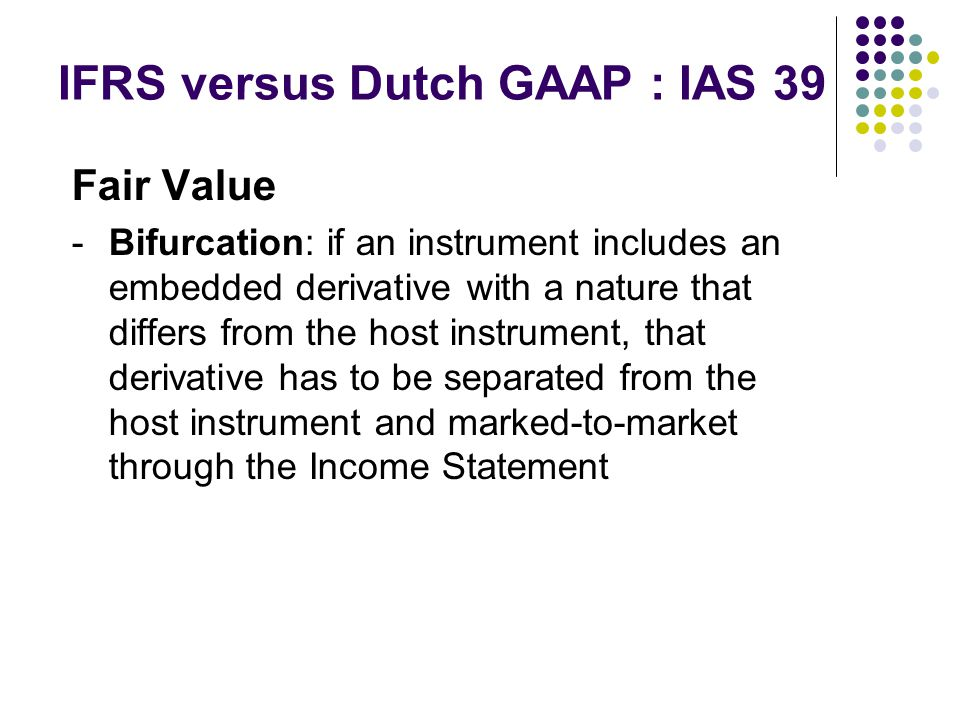 IFRS versus Dutch GAAP : IAS 39 Fair Value -Bifurcation: if an instrument includes an embedded derivative with a nature that differs from the host instrument, that derivative has to be separated from the host instrument and marked-to-market through the Income Statement