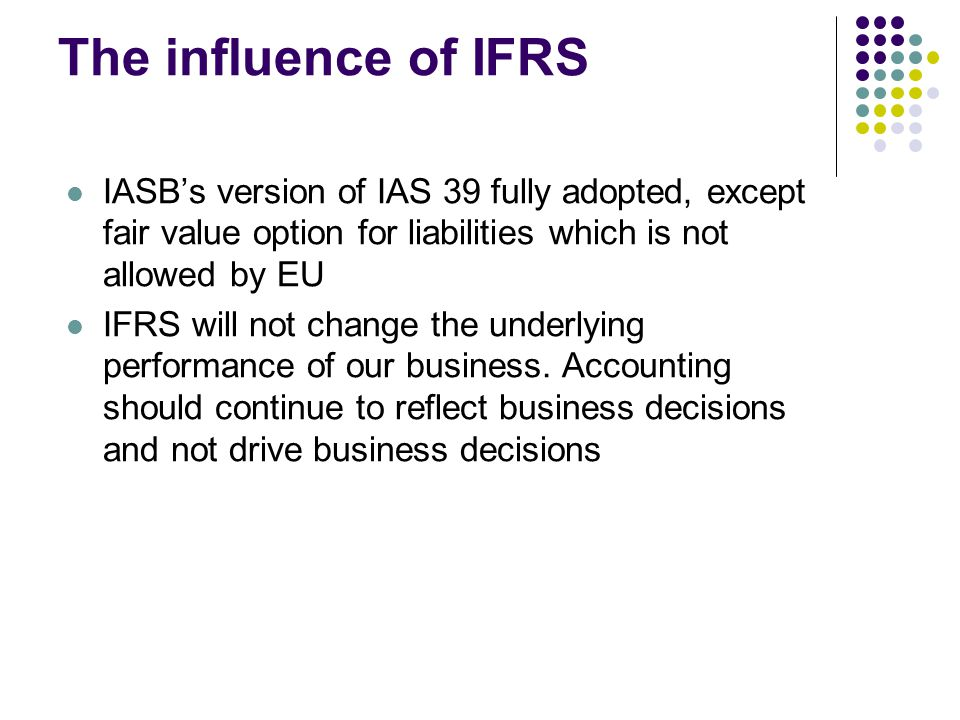 The influence of IFRS IASB's version of IAS 39 fully adopted, except fair value option for liabilities which is not allowed by EU IFRS will not change the underlying performance of our business.