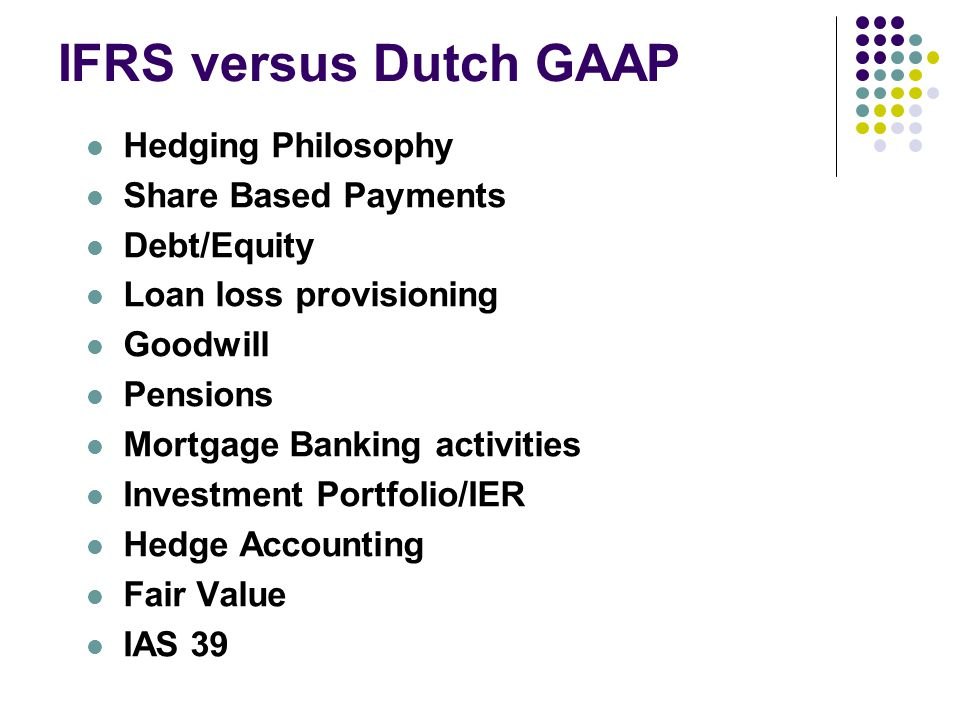 IFRS versus Dutch GAAP Hedging Philosophy Share Based Payments Debt/Equity Loan loss provisioning Goodwill Pensions Mortgage Banking activities Investment Portfolio/IER Hedge Accounting Fair Value IAS 39