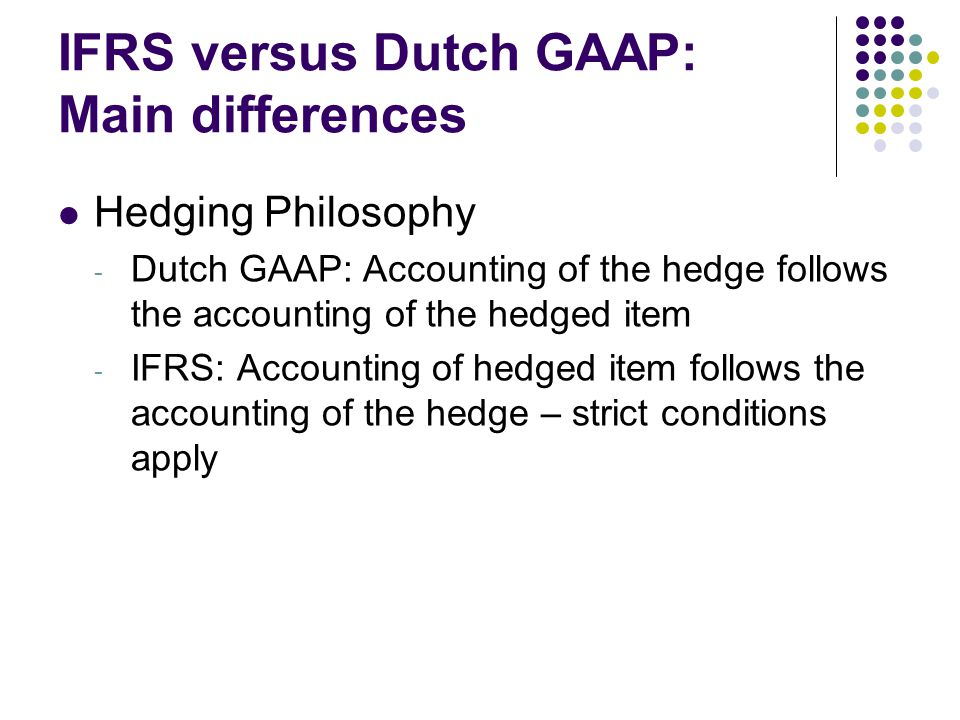 IFRS versus Dutch GAAP: Main differences Hedging Philosophy - Dutch GAAP: Accounting of the hedge follows the accounting of the hedged item - IFRS: Accounting of hedged item follows the accounting of the hedge – strict conditions apply