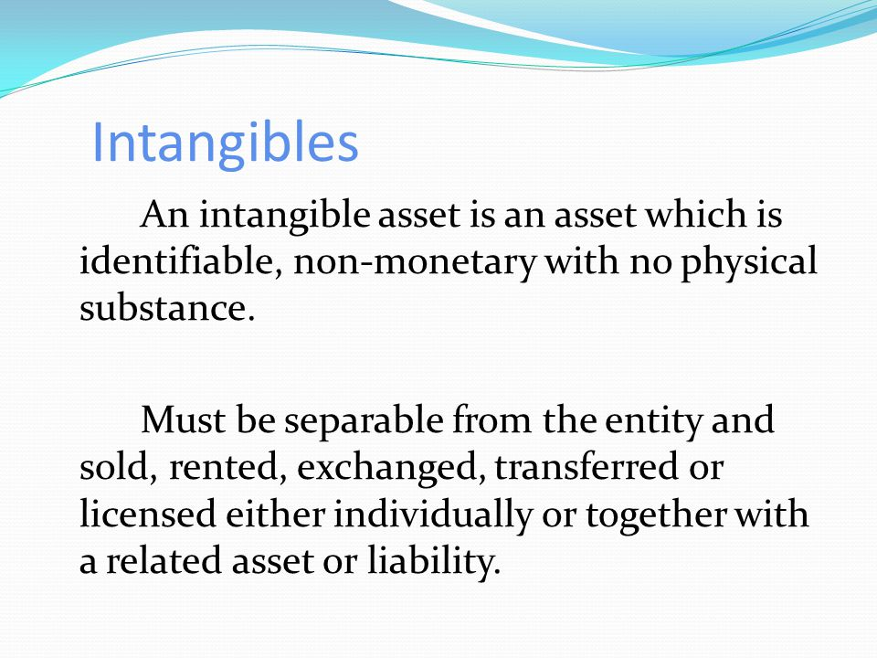 Intangibles An intangible asset is an asset which is identifiable, non-monetary with no physical substance.