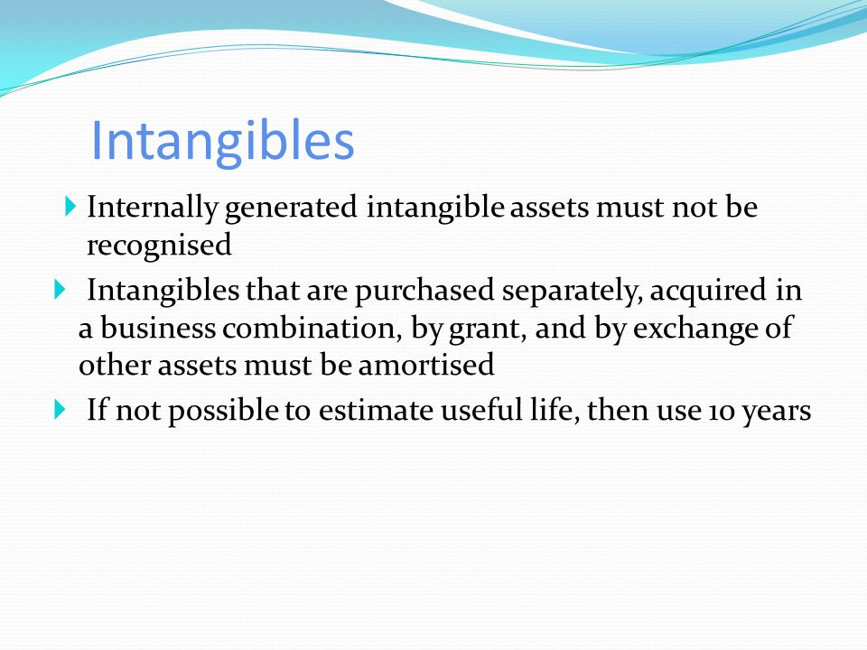 Intangibles  Internally generated intangible assets must not be recognised  Intangibles that are purchased separately, acquired in a business combination, by grant, and by exchange of other assets must be amortised  If not possible to estimate useful life, then use 10 years