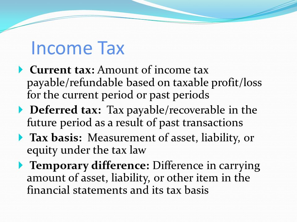 Income Tax  Current tax: Amount of income tax payable/refundable based on taxable profit/loss for the current period or past periods  Deferred tax: Tax payable/recoverable in the future period as a result of past transactions  Tax basis: Measurement of asset, liability, or equity under the tax law  Temporary difference: Difference in carrying amount of asset, liability, or other item in the financial statements and its tax basis