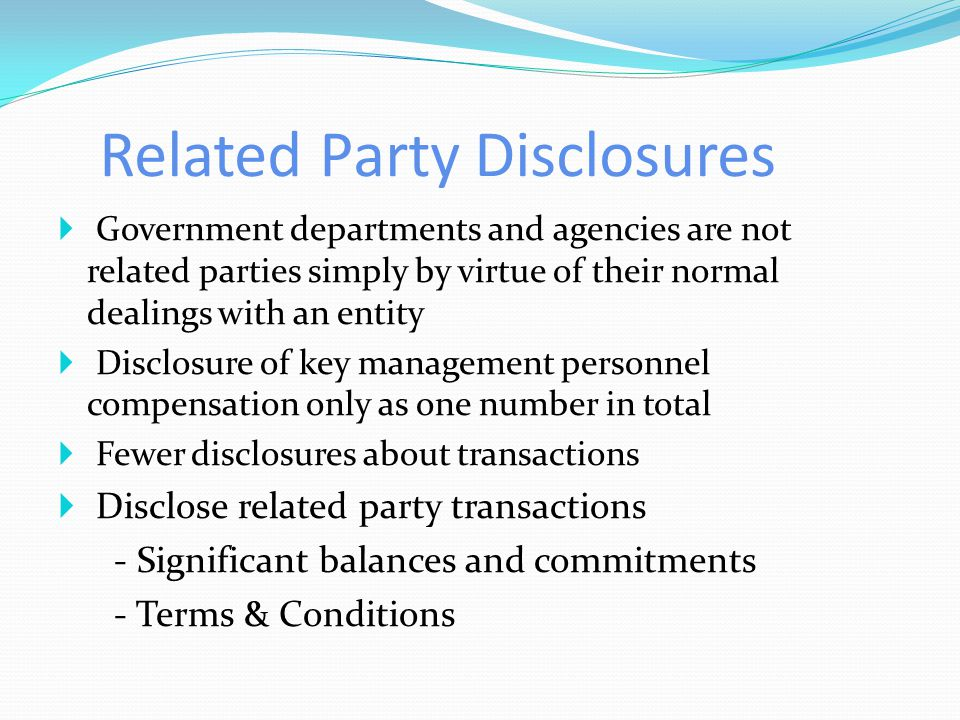 Related Party Disclosures  Government departments and agencies are not related parties simply by virtue of their normal dealings with an entity  Disclosure of key management personnel compensation only as one number in total  Fewer disclosures about transactions  Disclose related party transactions - Significant balances and commitments - Terms & Conditions