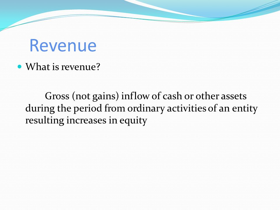 Revenue What is revenue? Gross (not gains) inflow of cash or other assets during the period from ordinary activities of an entity resulting increases