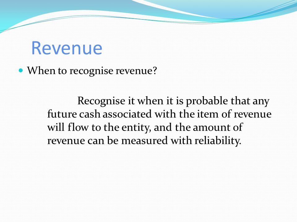 Revenue When to recognise revenue? Recognise it when it is probable that any future cash associated with the item of revenue will flow to the entity,