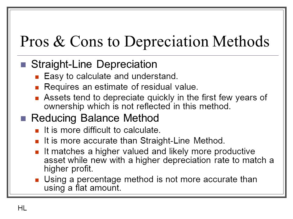 Pros & Cons to Depreciation Methods Straight-Line Depreciation Easy to calculate and understand. Requires an estimate of residual value. Assets tend t