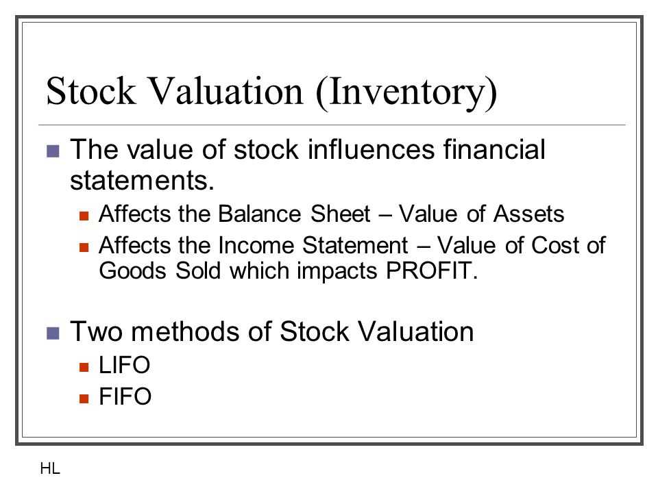 Stock Valuation (Inventory) The value of stock influences financial statements. Affects the Balance Sheet – Value of Assets Affects the Income Stateme