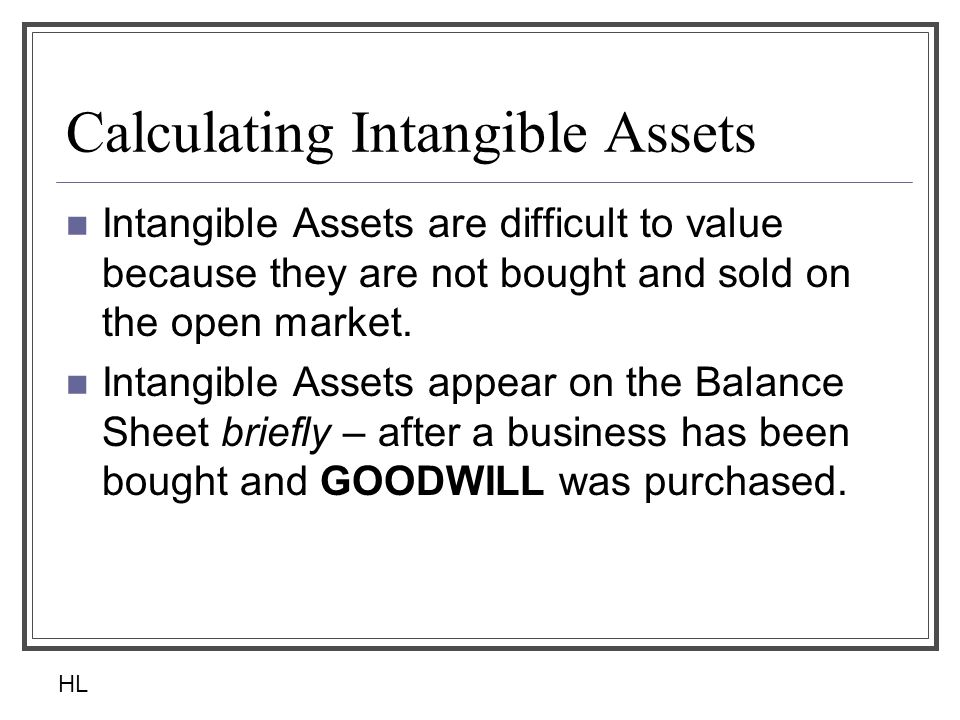 Calculating Intangible Assets Intangible Assets are difficult to value because they are not bought and sold on the open market. Intangible Assets appe