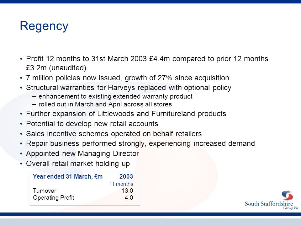 Regency Profit 12 months to 31st March 2003 £4.4m compared to prior 12 months £3.2m (unaudited) 7 million policies now issued, growth of 27% since acquisition Structural warranties for Harveys replaced with optional policy –enhancement to existing extended warranty product –rolled out in March and April across all stores Further expansion of Littlewoods and Furnitureland products Potential to develop new retail accounts Sales incentive schemes operated on behalf retailers Repair business performed strongly, experiencing increased demand Appointed new Managing Director Overall retail market holding up Year ended 31 March, £m2003 11 months Turnover13.0 Operating Profit4.0