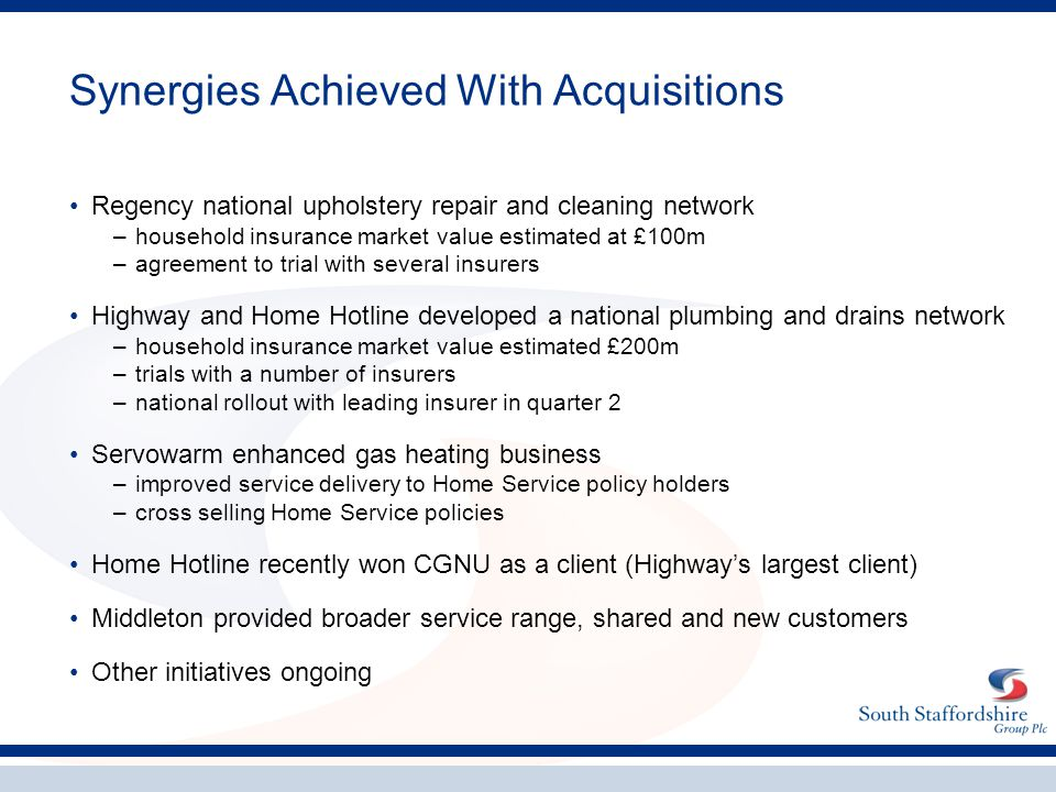 Synergies Achieved With Acquisitions Regency national upholstery repair and cleaning network –household insurance market value estimated at £100m –agreement to trial with several insurers Highway and Home Hotline developed a national plumbing and drains network –household insurance market value estimated £200m –trials with a number of insurers –national rollout with leading insurer in quarter 2 Servowarm enhanced gas heating business –improved service delivery to Home Service policy holders –cross selling Home Service policies Home Hotline recently won CGNU as a client (Highway's largest client) Middleton provided broader service range, shared and new customers Other initiatives ongoing