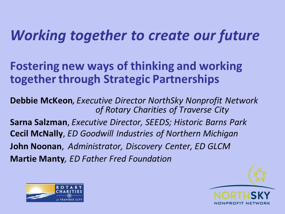 Working together to create our future Fostering new ways of thinking and working together through Strategic Partnerships Debbie McKeon, Executive Director NorthSky Nonprofit Network of Rotary Charities of Traverse City Sarna Salzman, Executive Director, SEEDS; Historic Barns Park Cecil McNally, ED Goodwill Industries of Northern Michigan John Noonan, Administrator, Discovery Center, ED GLCM Martie Manty, ED Father Fred Foundation