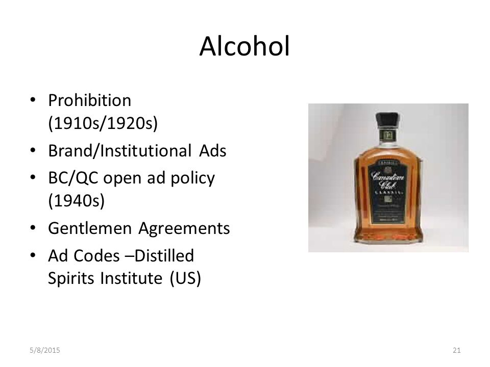 Alcohol Prohibition (1910s/1920s) Brand/Institutional Ads BC/QC open ad policy (1940s) Gentlemen Agreements Ad Codes –Distilled Spirits Institute (US) 5/8/201521