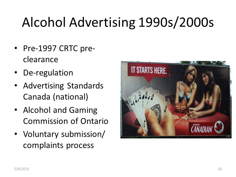 Alcohol Advertising 1990s/2000s Pre-1997 CRTC pre- clearance De-regulation Advertising Standards Canada (national) Alcohol and Gaming Commission of Ontario Voluntary submission/ complaints process 5/8/201526