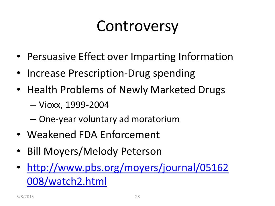 Controversy Persuasive Effect over Imparting Information Increase Prescription-Drug spending Health Problems of Newly Marketed Drugs – Vioxx, 1999-2004 – One-year voluntary ad moratorium Weakened FDA Enforcement Bill Moyers/Melody Peterson http://www.pbs.org/moyers/journal/05162 008/watch2.html http://www.pbs.org/moyers/journal/05162 008/watch2.html 5/8/201528