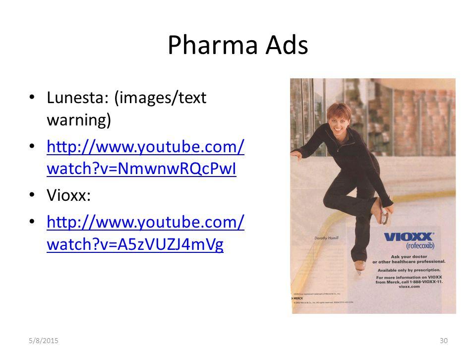 Pharma Ads Lunesta: (images/text warning) http://www.youtube.com/ watch v=NmwnwRQcPwI http://www.youtube.com/ watch v=NmwnwRQcPwI Vioxx: http://www.youtube.com/ watch v=A5zVUZJ4mVg http://www.youtube.com/ watch v=A5zVUZJ4mVg 5/8/201530
