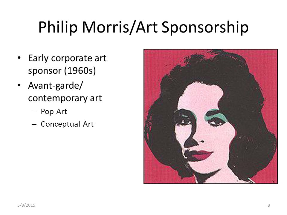 5/8/20158 Philip Morris/Art Sponsorship Early corporate art sponsor (1960s) Avant-garde/ contemporary art – Pop Art – Conceptual Art