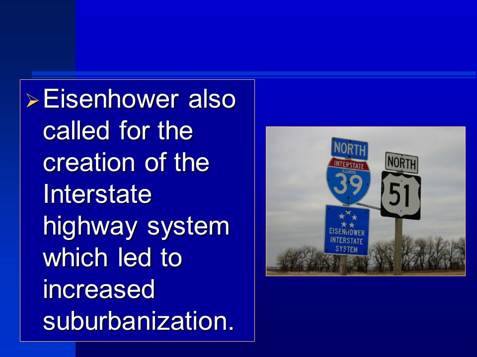  Eisenhower also called for the creation of the Interstate highway system which led to increased suburbanization.