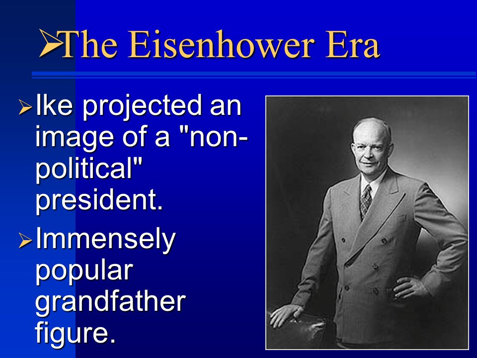 The Eisenhower Era  Ike projected an image of a non- political president.