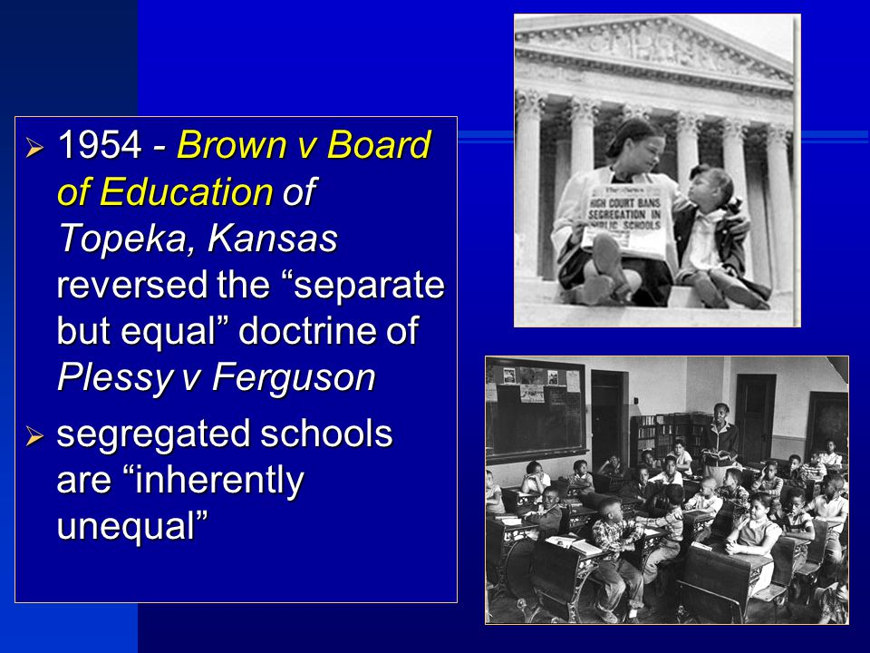 1954 - Brown v Board of Education of Topeka, Kansas reversed the separate but equal doctrine of Plessy v Ferguson  segregated schools are inherently unequal