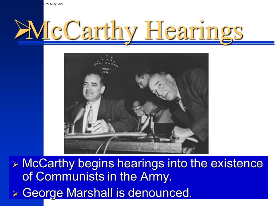  McCarthy Hearings  McCarthy begins hearings into the existence of Communists in the Army.
