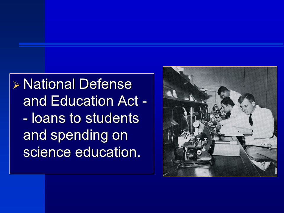  National Defense and Education Act - - loans to students and spending on science education.