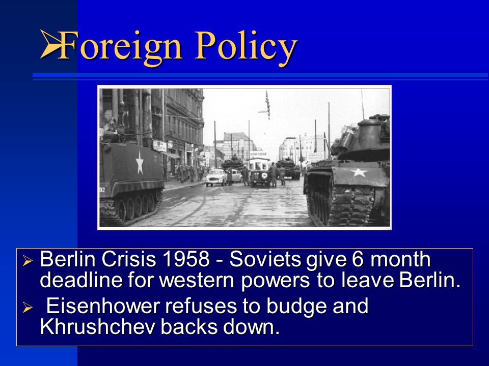  Foreign Policy  Berlin Crisis 1958 - Soviets give 6 month deadline for western powers to leave Berlin.