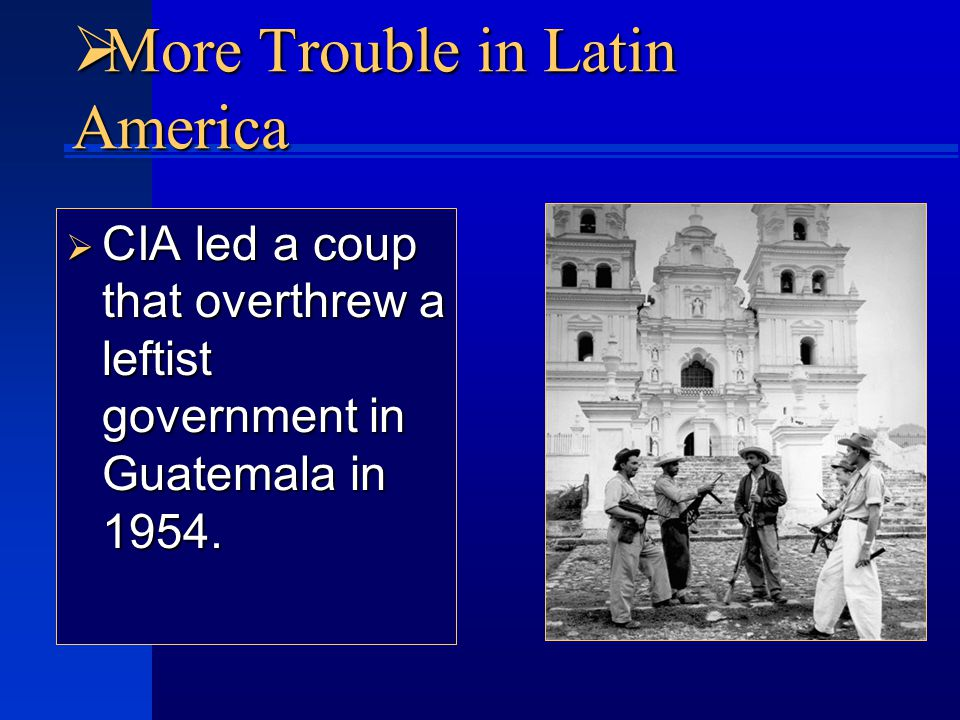  More Trouble in Latin America  CIA led a coup that overthrew a leftist government in Guatemala in 1954.