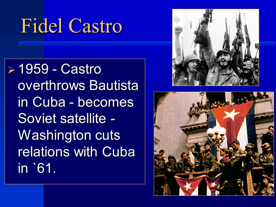 Fidel Castro  1959 - Castro overthrows Bautista in Cuba - becomes Soviet satellite - Washington cuts relations with Cuba in `61.