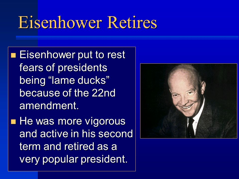 Eisenhower Retires n Eisenhower put to rest fears of presidents being lame ducks because of the 22nd amendment.