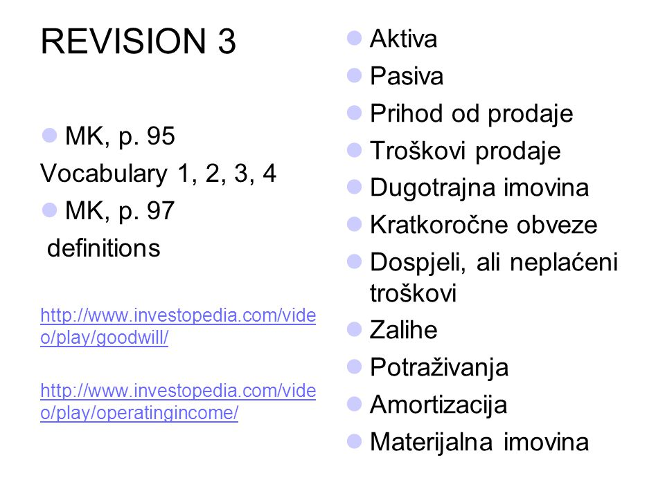 REVISION 3 MK, p. 95 Vocabulary 1, 2, 3, 4 MK, p. 97 definitions http://www.investopedia.com/vide o/play/goodwill/ http://www.investopedia.com/vide o/