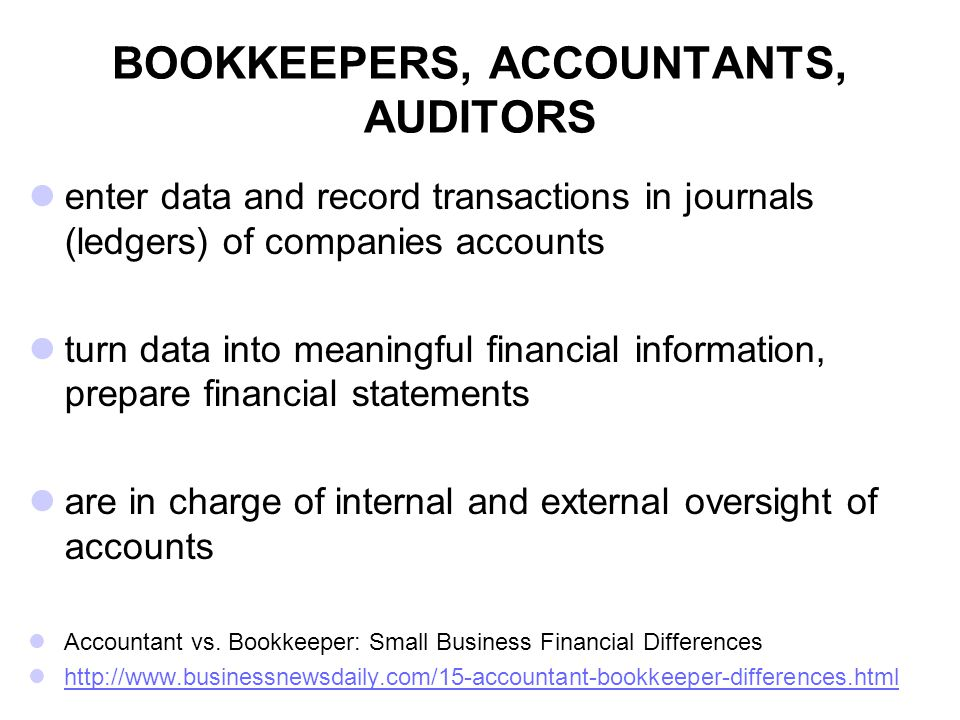 BOOKKEEPERS, ACCOUNTANTS, AUDITORS enter data and record transactions in journals (ledgers) of companies accounts turn data into meaningful financial