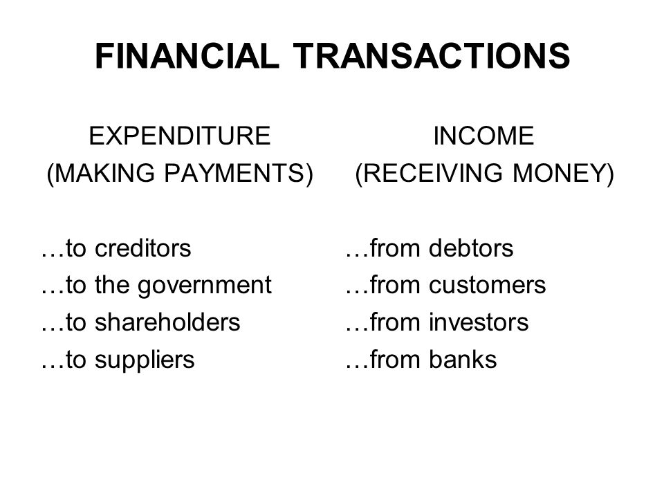 FINANCIAL TRANSACTIONS EXPENDITURE (MAKING PAYMENTS) …to creditors …to the government …to shareholders …to suppliers INCOME (RECEIVING MONEY) …from de