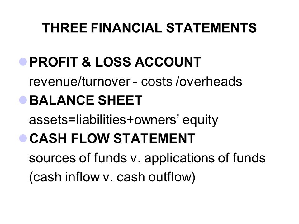 THREE FINANCIAL STATEMENTS PROFIT & LOSS ACCOUNT revenue/turnover - costs /overheads BALANCE SHEET assets=liabilities+owners' equity CASH FLOW STATEME