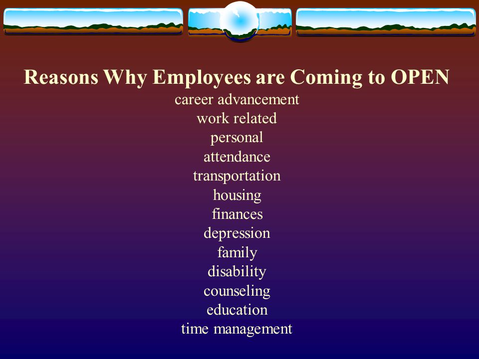 Reasons Why Employees are Coming to OPEN career advancement work related personal attendance transportation housing finances depression family disability counseling education time management