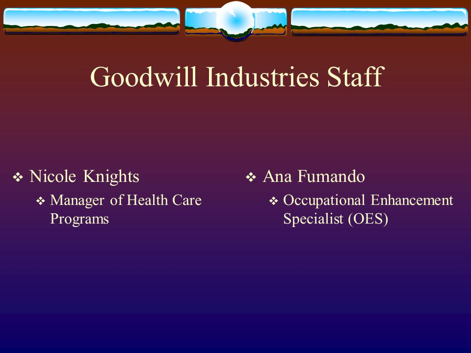 Goodwill Industries Staff  Nicole Knights  Manager of Health Care Programs  Ana Fumando  Occupational Enhancement Specialist (OES)
