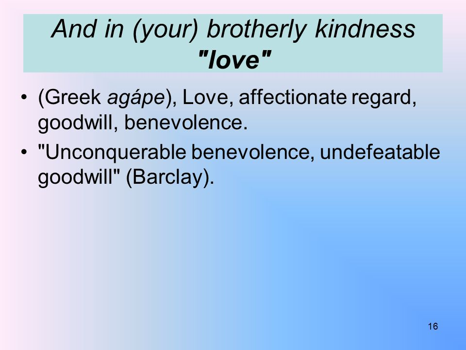 And in (your) brotherly kindness love (Greek agápe), Love, affectionate regard, goodwill, benevolence.