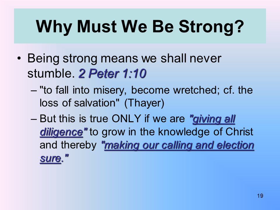 Why Must We Be Strong? 2 Peter 1:10Being strong means we shall never stumble. 2 Peter 1:10 –