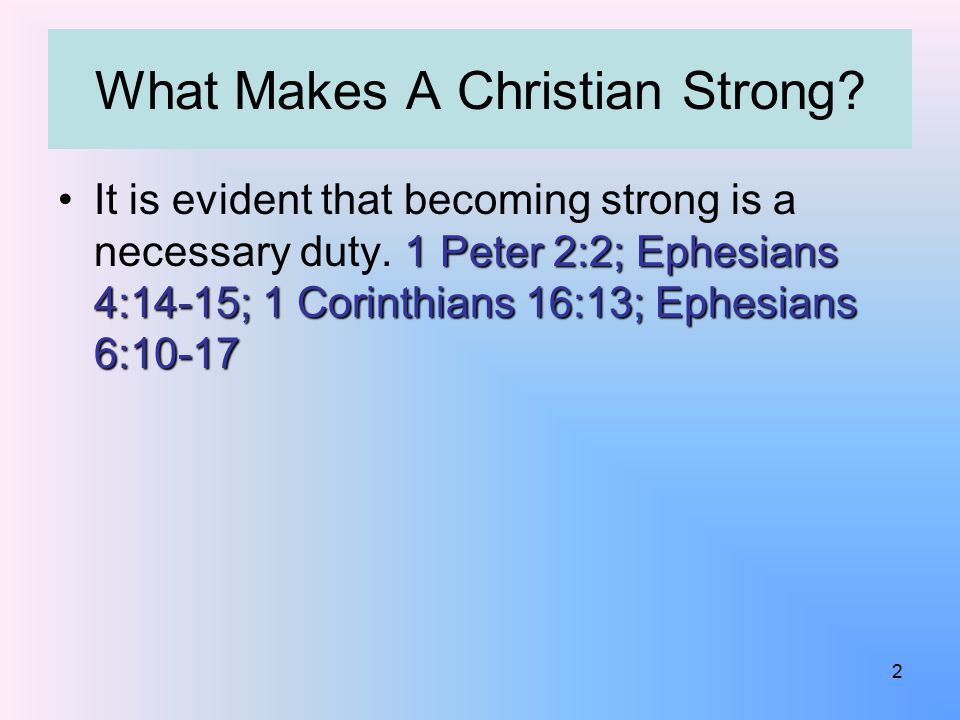 What Makes A Christian Strong? 1 Peter 2:2; Ephesians 4:14-15; 1 Corinthians 16:13; Ephesians 6:10-17It is evident that becoming strong is a necessary