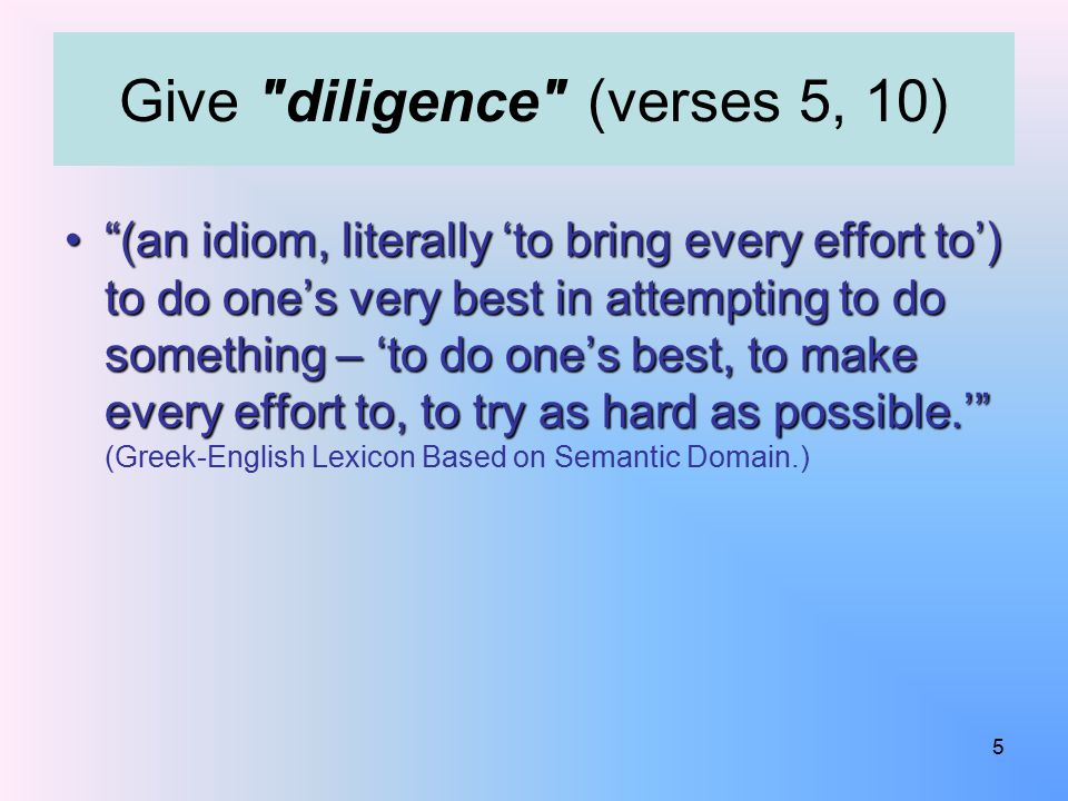 (an idiom, literally 'to bring every effort to') to do one's very best in attempting to do something – 'to do one's best, to make every effort to, to try as hard as possible.' (an idiom, literally 'to bring every effort to') to do one's very best in attempting to do something – 'to do one's best, to make every effort to, to try as hard as possible.' (Greek-English Lexicon Based on Semantic Domain.) Give diligence (verses 5, 10) 5