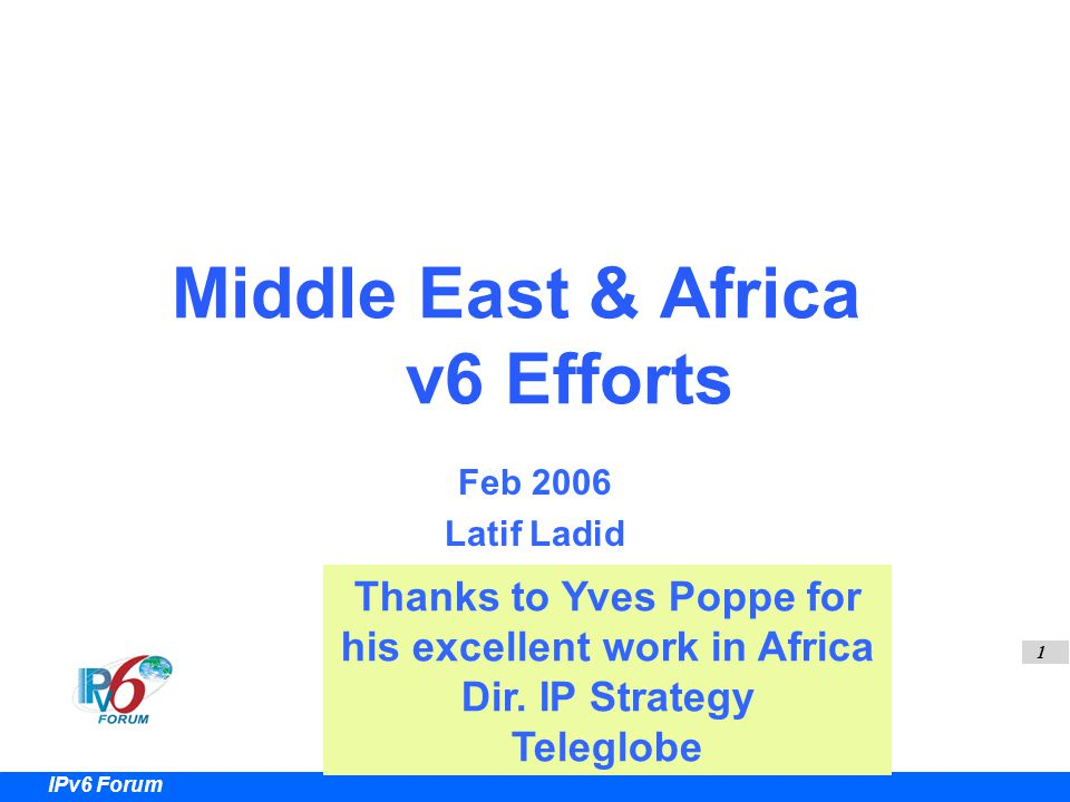 1 IPv6 Forum Middle East & Africa v6 Efforts Feb 2006 Latif Ladid Thanks to Yves Poppe for his excellent work in Africa Dir.