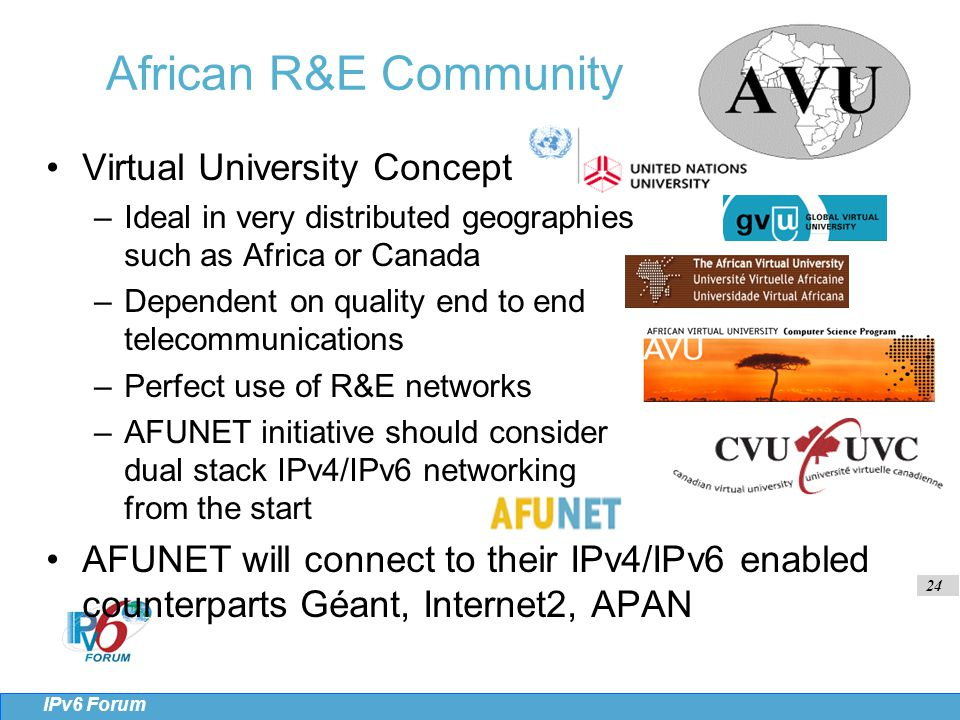 24 IPv6 Forum African R&E Community Virtual University Concept –Ideal in very distributed geographies such as Africa or Canada –Dependent on quality end to end telecommunications –Perfect use of R&E networks –AFUNET initiative should consider dual stack IPv4/IPv6 networking from the start AFUNET will connect to their IPv4/IPv6 enabled counterparts Géant, Internet2, APAN