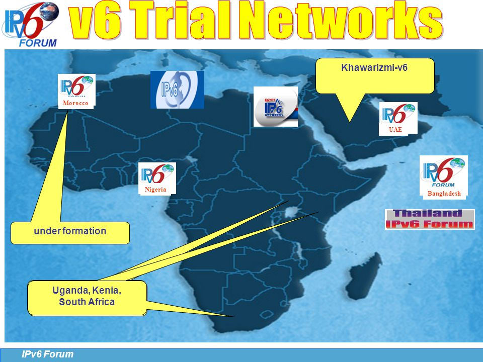 25 IPv6 Forum UAE Bangladesh UAE Morocco Nigeria under formation Khawarizmi-v6 Uganda, Kenia, South Africa Uganda, Kenia, South Africa Uganda, Kenia, South Africa