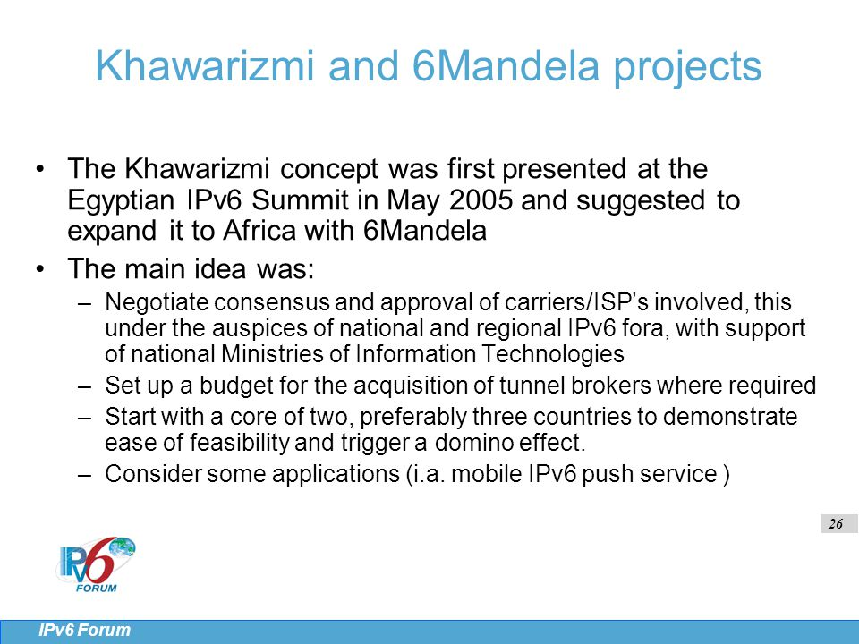 26 IPv6 Forum Khawarizmi and 6Mandela projects The Khawarizmi concept was first presented at the Egyptian IPv6 Summit in May 2005 and suggested to expand it to Africa with 6Mandela The main idea was: –Negotiate consensus and approval of carriers/ISP's involved, this under the auspices of national and regional IPv6 fora, with support of national Ministries of Information Technologies –Set up a budget for the acquisition of tunnel brokers where required –Start with a core of two, preferably three countries to demonstrate ease of feasibility and trigger a domino effect.