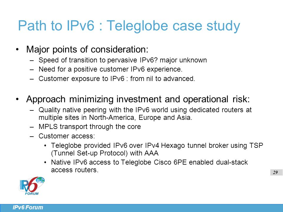 29 IPv6 Forum Path to IPv6 : Teleglobe case study Major points of consideration: –Speed of transition to pervasive IPv6.