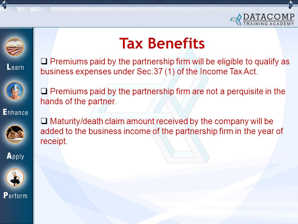 Tax Benefits  Premiums paid by the partnership firm will be eligible to qualify as business expenses under Sec.37 (1) of the Income Tax Act.