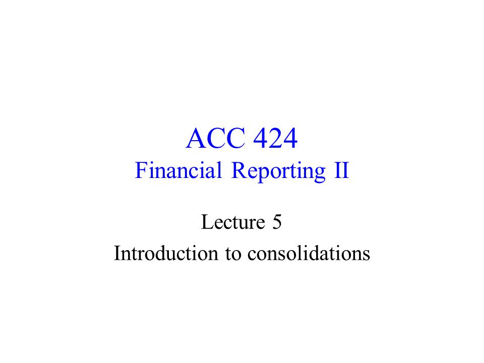 ACC 424 Financial Reporting II Lecture 5 Introduction to consolidations