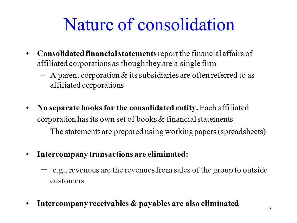 3 Nature of consolidation Consolidated financial statements report the financial affairs of affiliated corporations as though they are a single firm –A parent corporation & its subsidiaries are often referred to as affiliated corporations No separate books for the consolidated entity.