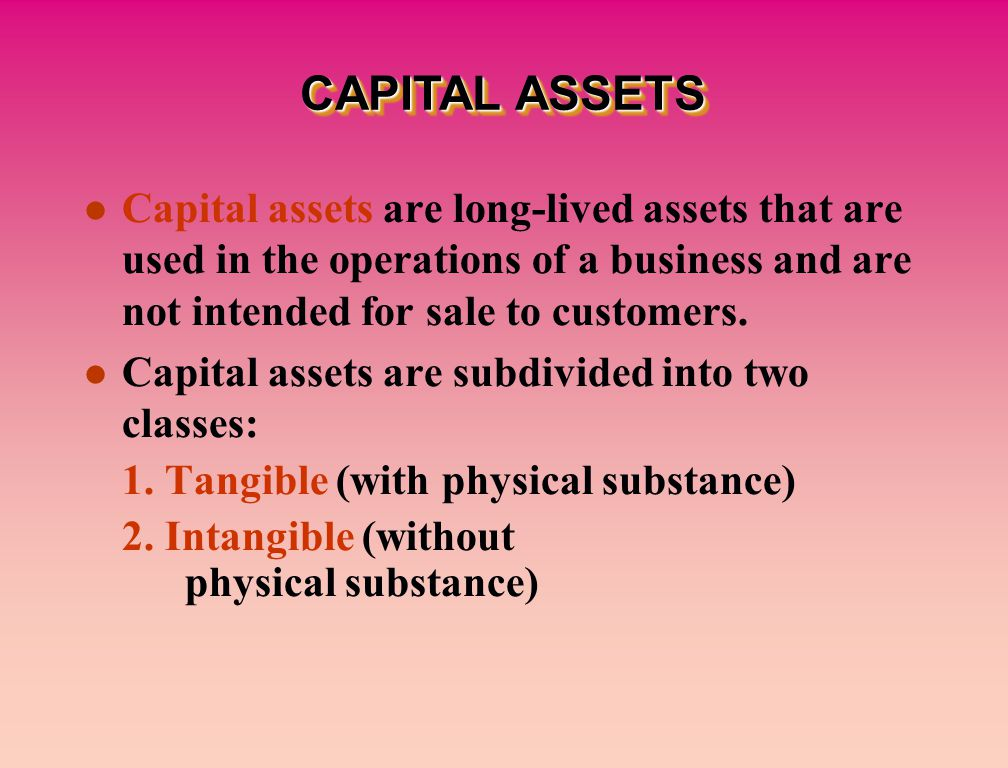 Capital assets are long-lived assets that are used in the operations of a business and are not intended for sale to customers.