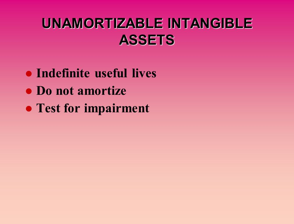 UNAMORTIZABLE INTANGIBLE ASSETS Indefinite useful lives Do not amortize Test for impairment